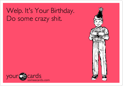 welp it s your birthday do some crazy shit birthday ecard