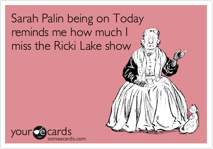 Sarah Palin being on Today reminds me how much I miss the Ricki Lake show