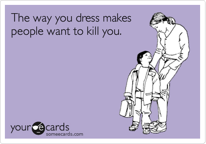 The way you dress makes people want to kill you.