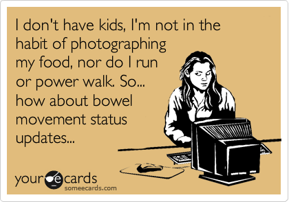 I don't have kids, I'm not in the habit of photographing my food, nor do I run or power walk. So... how about bowel movement status updates...