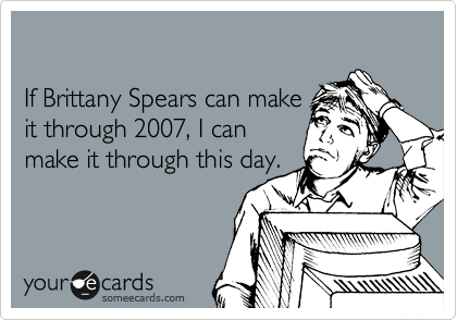 If Brittany Spears can make  it through 2007, I can make it through this day.
