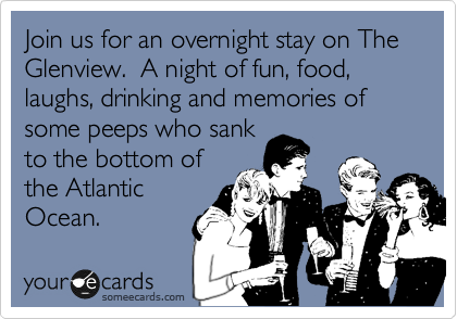 Join us for an overnight stay on The Glenview.  A night of fun, food, laughs, drinking and memories of some peeps who sank to the bottom of the Atlantic  Ocean.