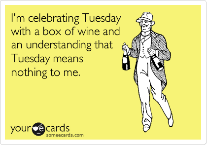 I'm celebrating Tuesday with a box of wine and an understanding that Tuesday means nothing to me.