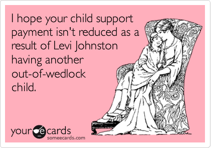I hope your child support payment isn't reduced as a result of Levi Johnston having another out-of-wedlock  child.