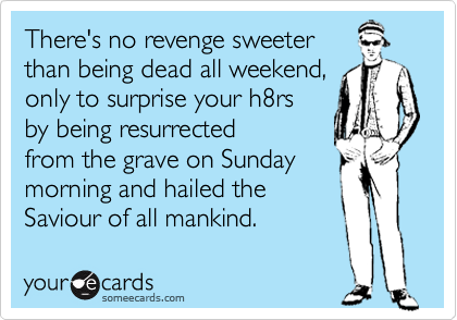 There's no revenge sweeter than being dead all weekend, only to surprise your h8rs  by being resurrected  from the grave on Sunday  morning and hailed the  Saviour of all mankind.