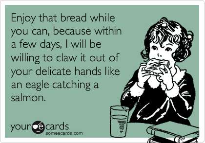 Enjoy that bread while you can, because within  a few days, I will be willing to claw it out of your delicate hands like an eagle catching a salmon.