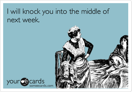 I will knock you into the middle of next week.