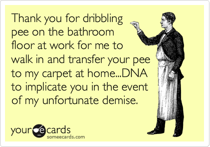 Thank you for dribbling pee on the bathroom floor at work for me to walk in and transfer your pee to my carpet at home...DNA to implicate you in the event of my unfortunate demise.
