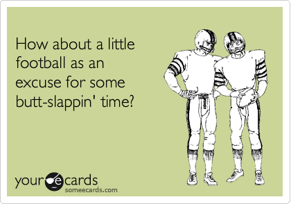 How about a little football as an excuse for some butt-slappin' time?
