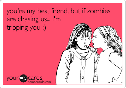 you're my best friend, but if zombies are chasing us... I'm tripping