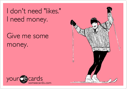 "I don't need ""likes."" I need money.   Give me some money."