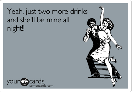 Yeah, just two more drinks and she'll be mine all night!!