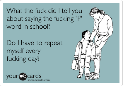"What the fuck did I tell you about saying the fucking ""F"" word in school?  Do I have to repeat  myself every fucking day?"