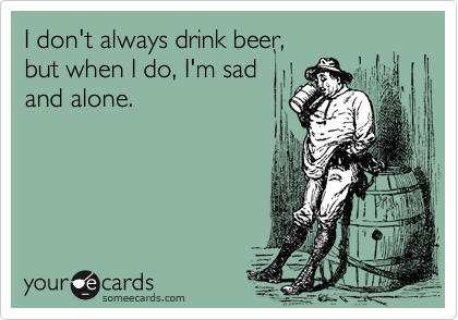 I don't always drink beer,  but when I do, I'm sad and alone.