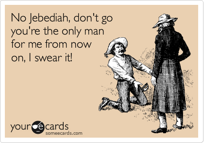 No Jebediah, don't go you're the only man for me from now on, I swear it!