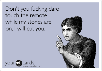 Don't you fucking dare touch the remote  while my stories are on, I will cut you.