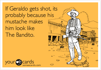 If Geraldo gets shot, its probably because his mustache makes  him look like  The Bandito.