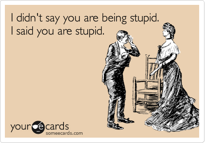 I didn't say you are being stupid.  I said you are stupid.