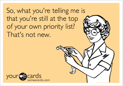 So, what you're telling me is that you're still at the top of your own priority list? That's not new.