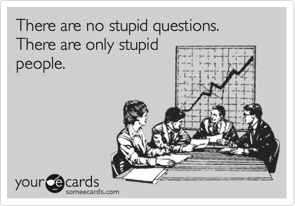 There are no stupid questions.                                             There are only stupid people.