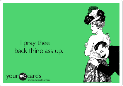 I pray thee      back thine ass up.