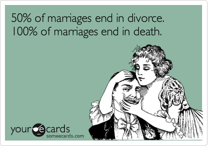 50% of marriages end in divorce. 100% of marriages end in death.