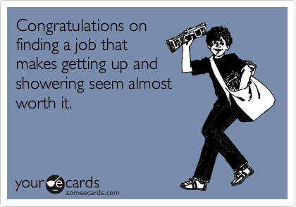 Congratulations on  finding a job that  makes getting up and showering seem almost  worth it.