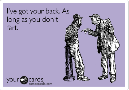 I've got your back. As long as you don't fart.