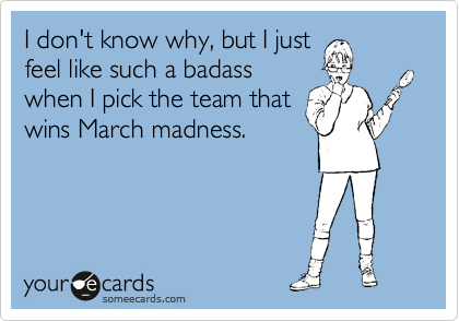 I don't know why, but I just feel like such a badass when I pick the team that wins March madness.