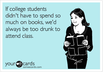 If college students didn't have to spend so much on books, we'd always be too drunk to attend class.