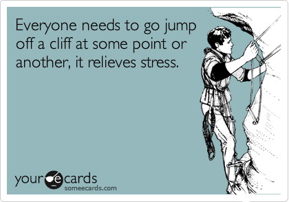 Everyone needs to go jump off a cliff at some point or another, it relieves stress.