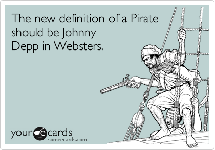 The new definition of a Pirate should be Johnny Depp in Websters.