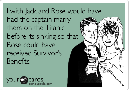 I wish Jack and Rose would have had the captain marry them on the Titanic before its sinking so that Rose could have received Survivor's Benefits.