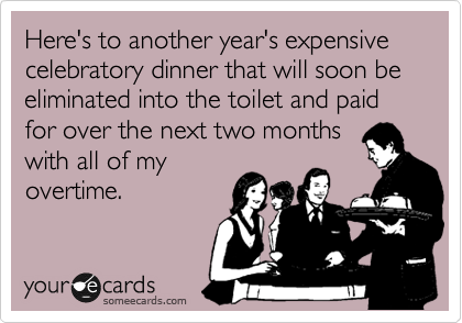 Here's to another year's expensive celebratory dinner that will soon be eliminated into the toilet and paid for over the next two months with all of my  overtime.