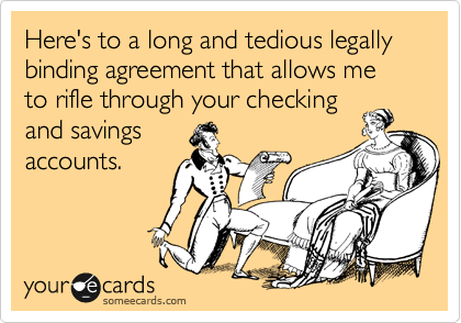 Here's to a long and tedious legally binding agreement that allows me to rifle through your checking and savings accounts.