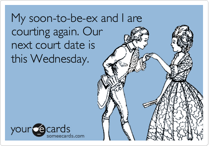 My soon-to-be-ex and I are courting again. Our next court date is this Wednesday.