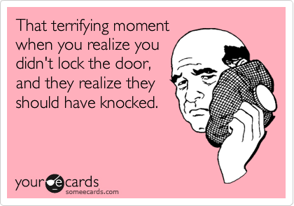 That terrifying moment when you realize you didn't lock the door, and they realize they should have knocked.