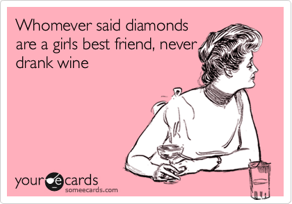 Whomever said diamonds are a girls best friend, never drank wine