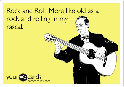 Rock and Roll. More like old as a rock and rolling in my rascal.