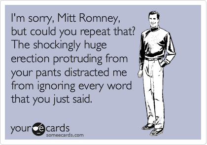 I'm sorry, Mitt Romney, but could you repeat that? The shockingly huge erection protruding from  your pants distracted me from ignoring every word that you just said.