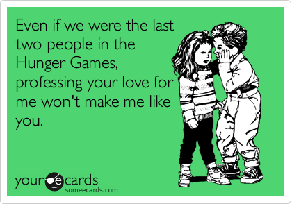 Even if we were the last two people in the Hunger Games, professing your love for me won't make me like you.
