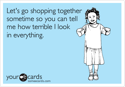 Let's go shopping together sometime so you can tell me how terrible I look in everything.