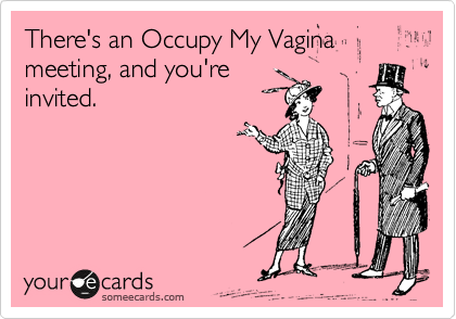 There's an Occupy My Vagina meeting, and you're invited.