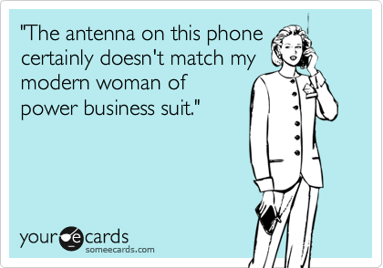 """The antenna on this phone certainly doesn't match my modern woman of power business suit."""