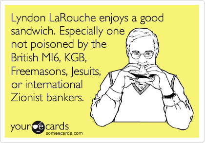 Lyndon LaRouche enjoys a good sandwich. Especially one  not poisoned by the  British MI6, KGB,  Freemasons, Jesuits, or international  Zionist bankers.