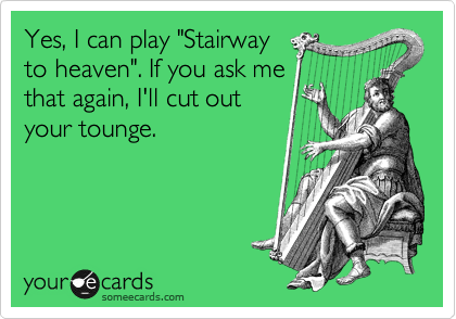 "Yes, I can play ""Stairway to heaven"". If you ask me that again, I'll cut out your tounge."
