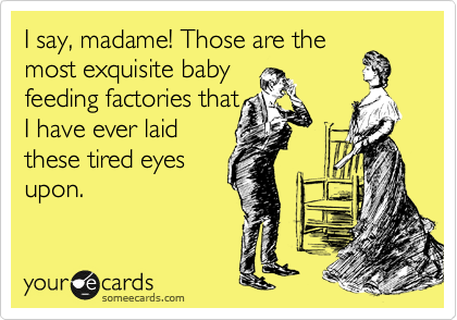 I say, madame! Those are the most exquisite baby feeding factories that I have ever laid these tired eyes upon.