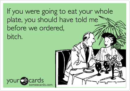 If you were going to eat your whole plate, you should have told me before we ordered,  bitch.