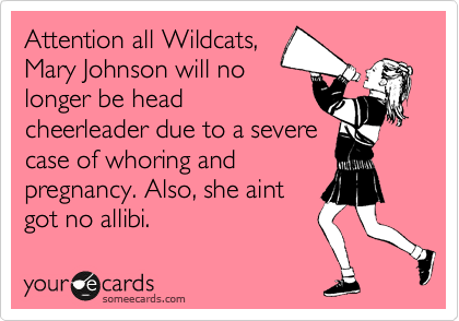 Attention all Wildcats, Mary Johnson will no longer be head cheerleader due to a severe case of whoring and pregnancy. Also, she aint got no allibi.