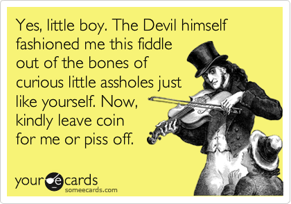 Yes, little boy. The Devil himself fashioned me this fiddle out of the bones of curious little assholes just like yourself. Now, kindly leave coin for me or piss off.